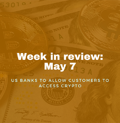 Week in review: May 7, 2021 - US banks to allow customers to access crypto