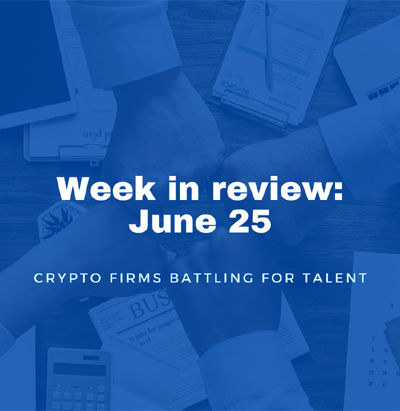 week in review june 25 - crypto firms battling for talent